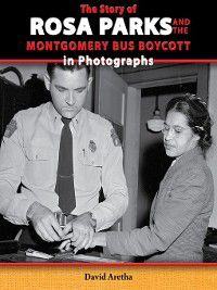 The Story of the Civil Rights Movement in Photographs: The Story of Rosa Parks and the Montgomery Bus Boycott in Photographs, David Aretha