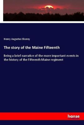 The story of the Maine Fifteenth, Henry Augustus Shorey