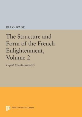 The Structure and Form of the French Enlightenment, Volume 2, Ira O. Wade