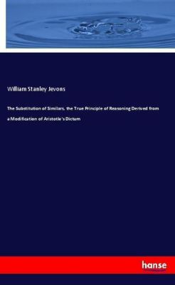The Substitution of Similars, the True Principle of Reasoning Derived from a Modification of Aristotle's Dictum, William Stanley Jevons