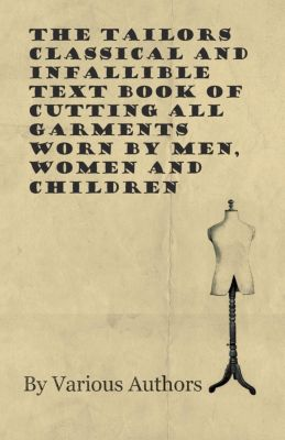 The Tailors Classical and Infallible Text Book of Cutting all Garments Worn by Men, Women and Children, Various