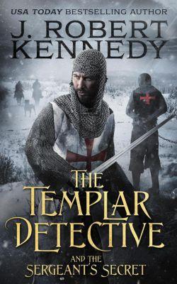 The Templar Detective Thrillers: The Templar Detective and the Sergeant's Secret (The Templar Detective Thrillers, #3), J. Robert Kennedy
