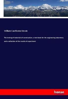 The testing of materials of construction, a text-book for the engineering laboratory and a collection of the results of, William Cawthorne Unwin