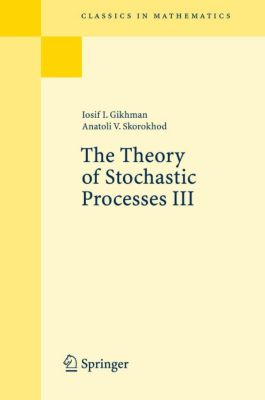 The Theory of Stochastic Processes III, Iosif I. Gihman, Anatoli V. Skorokhod