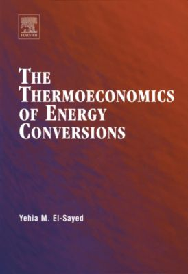 The Thermoeconomics of Energy Conversions, Yehia M. El-Sayed