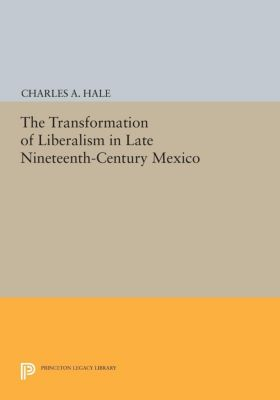 The Transformation of Liberalism in Late Nineteenth-Century Mexico, Charles A. Hale