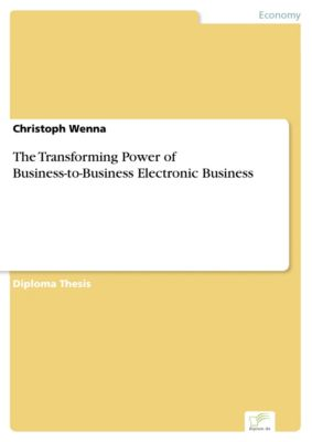The Transforming Power of Business-to-Business Electronic Business, Christoph Wenna