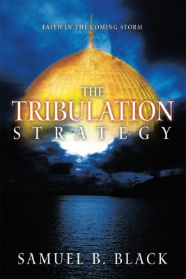 The Tribulation Strategy, Samuel B. Black