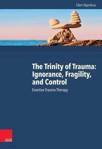 The Trinity of Trauma: Ignorance, Fragility, and Control, Ellert R. S. Nijenhuis