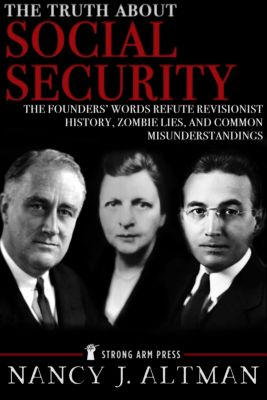 The Truth About Social Security: The Founders' Words Refute Revisionist History, Zombie Lies, and Common Misunderstandings, Nancy Altman