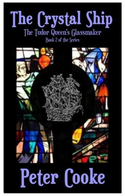 The Tudor Queen's Glassmaker Series: The Crystal Ship (The Tudor Queen's Glassmaker Series, #2), Peter Cooke