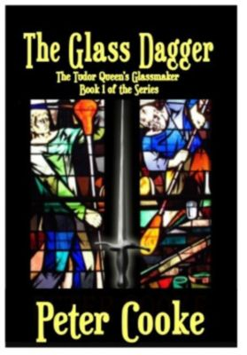 The Tudor Queen's Glassmaker Series: The Glass Dagger (The Tudor Queen's Glassmaker Series, #1), Peter Cooke