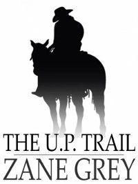 The U. P. Trail, Zane Grey