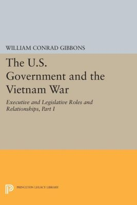 The U.S. Government and the Vietnam War: Executive and Legislative Roles and Relationships, Part I, William Conrad Gibbons