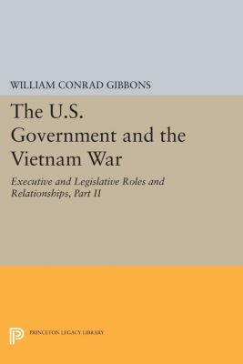 The U.S. Government and the Vietnam War: Executive and Legislative Roles and Relationships, Part II, William Conrad Gibbons