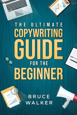 The Ultimate Copywriting Guide for the Beginner: Write Your Way to Freedom!, BruceWalker