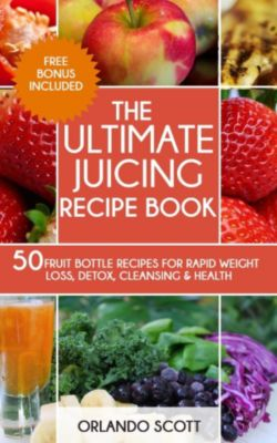 The Ultimate Juicing Recipe Book, Orlando Scott
