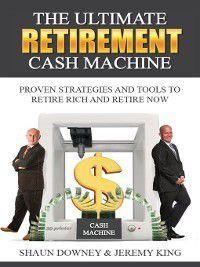 The Ultimate Retirement Cash Machine, Jeremy King, Shaun Downey