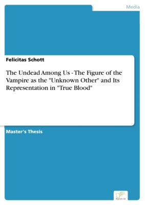 The Undead Among Us - The Figure of the Vampire as the Unknown Other and Its Representation in True Blood, Felicitas Schott