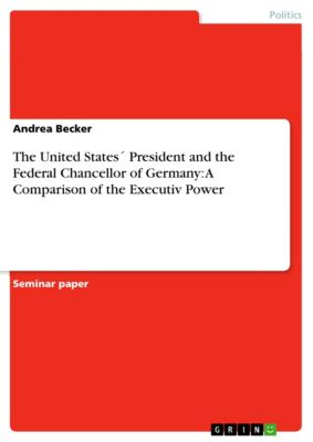 The United States´ President and the Federal Chancellor of Germany: A Comparison of the Executiv Power, Andrea Becker