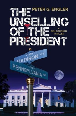 The Unselling of the President: A Ben Coleman Thriller, Peter G. Engler