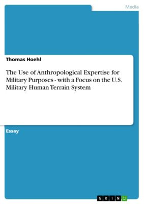 The Use of Anthropological Expertise for Military Purposes - with a Focus on the U.S. Military Human Terrain System, Thomas Hoehl