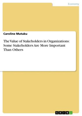 The Value of Stakeholders in Organizations: Some Stakeholders Are More Important Than Others, Caroline Mutuku