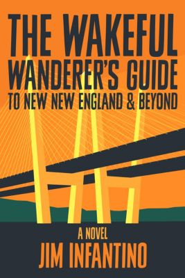 The Wakeful Wanderer's Guide: The Wakeful Wanderer's Guide to New New England & Beyond, Jim Infantino