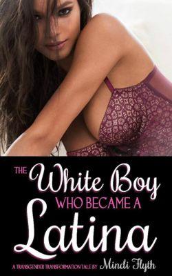 The White Boy Who Became a Latina: A Transgender Transformation Tale, Mindi Flyth