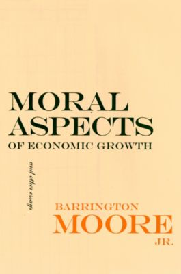 The Wilder House Series in Politics, History and Culture: Moral Aspects of Economic Growth, and Other Essays, Barrington Moore