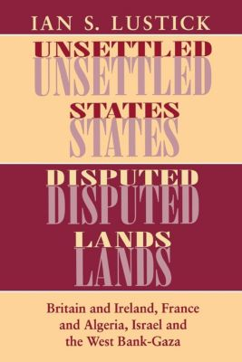 The Wilder House Series in Politics, History and Culture: Unsettled States, Disputed Lands, Ian S. Lustick
