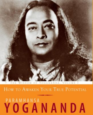 The Wisdom of Yogananda: How to Awaken Your True Potential, Paramhansa Yogananda