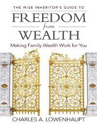 The Wise Inheritor's Guide to Freedom from Wealth, Charles Lowenhaupt