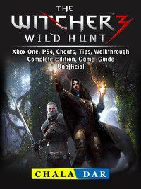 The Witcher 3 Wild Hunt, Xbox One, PS4, Cheats, Tips, Walkthrough, Complete Edition, Game Guide Unofficial, Chala Dar