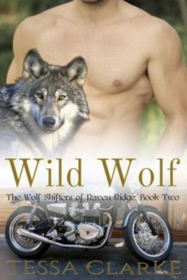 The Wolf Shifters of Raven Ridge Paranormal Romance: Wild Wolf (The Wolf Shifters of Raven Ridge Paranormal Romance), Tessa Clarke