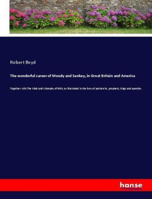 The wonderful career of Moody and Sankey, in Great Britain and America, Robert Boyd