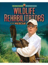 The Work of Heroes: First Responders in Action: Wildlife Rehabilitators to the Rescue, Meish Goldish