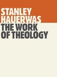 The Work of Theology, Stanley Hauerwas