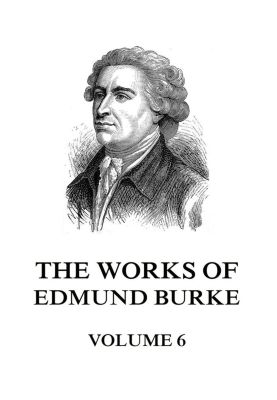 The Works of Edmund Burke Volume 6, Edmund Burke