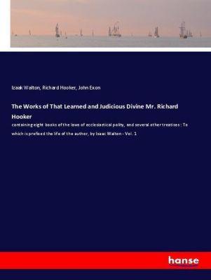 The Works of That Learned and Judicious Divine Mr. Richard Hooker, Izaak Walton, Richard Hooker, John Exon