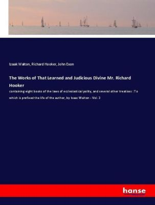 The Works of That Learned and Judicious Divine Mr. Richard Hooker, Izaak Walton, Richard Hooker, John Exon
