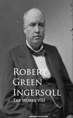 The Works VIII, Robert Green Ingersoll