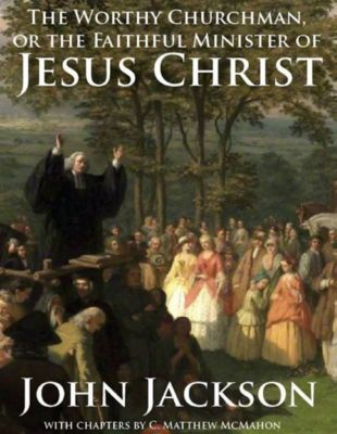 The Worthy Churchman, or the Faithful Minister of Jesus Christ, John Jackson, C. Matthew McMahon