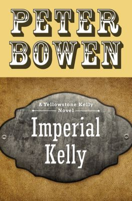 The Yellowstone Kelly Novels: Imperial Kelly, Peter Bowen