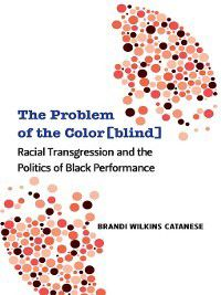 Theater: Theory/Text/Performance: The Problem of the Color[blind], Brandi W Catanese