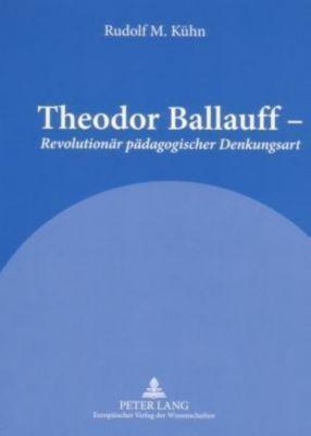 Theodor Ballauff - Revolutionär pädagogischer Denkungsart - Rudolf M. Kühn  