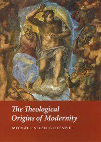 Theological Origins of Modernity, Michael Allen Gillespie