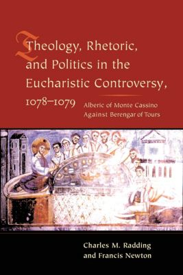Theology, Rhetoric, and Politics in the Eucharistic Controversy, 1078-1079, Francis Newton, Charles Radding