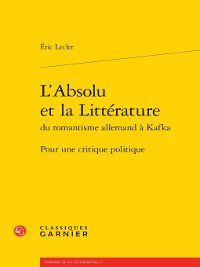 Théorie de la littérature: L'Absolu et la Littérature du romantisme allemand à Kafka--Pour une critique politique, Éric Lecler