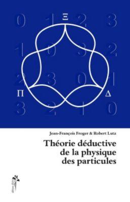 Théorie déductive de la physique des particules, Jean-François Froger, Lutz Robert